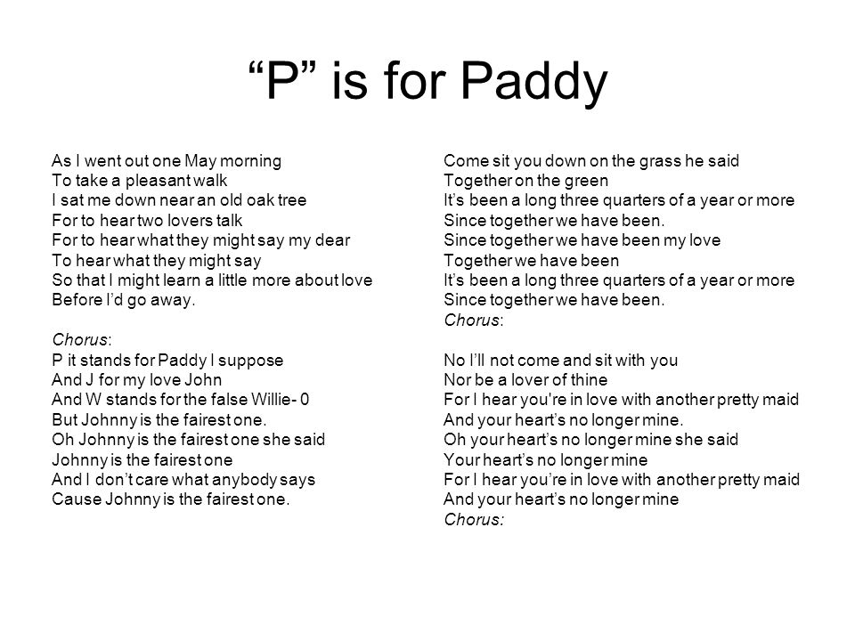 """P"" is for Paddy As I went out one May morning To take a pleasant walk I sat me down near an old oak tree For to hear two lovers talk For to hear what"