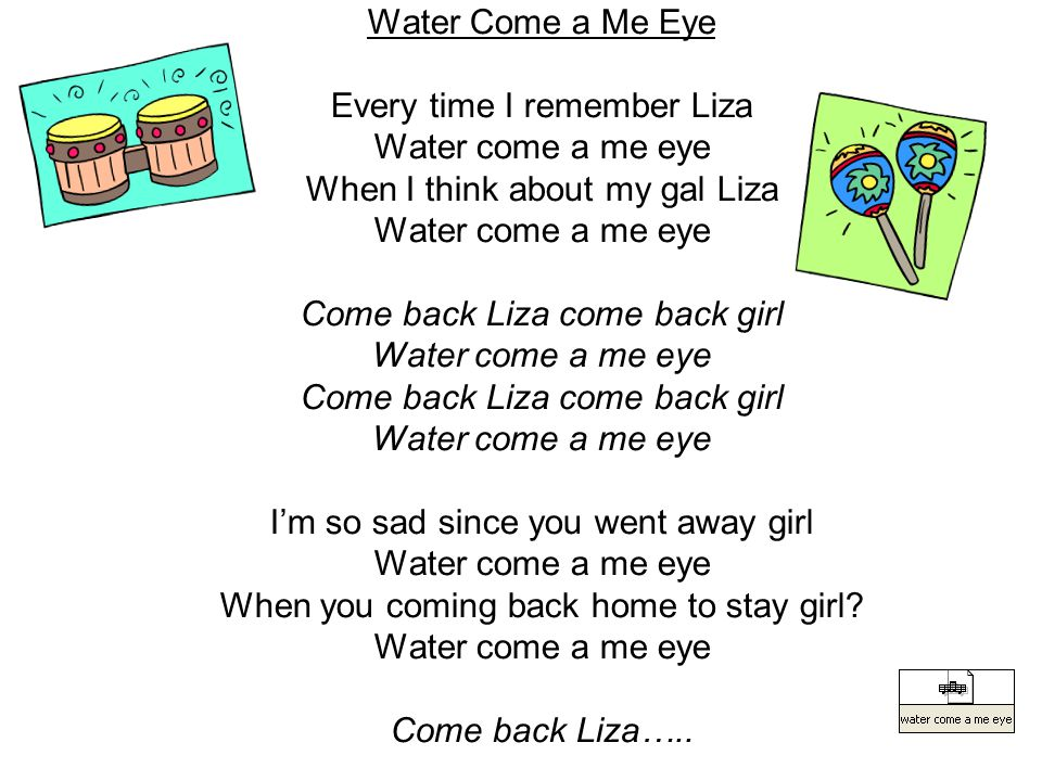 Water Come a Me Eye Every time I remember Liza Water come a me eye When I think about my gal Liza Water come a me eye Come back Liza come back girl Wa