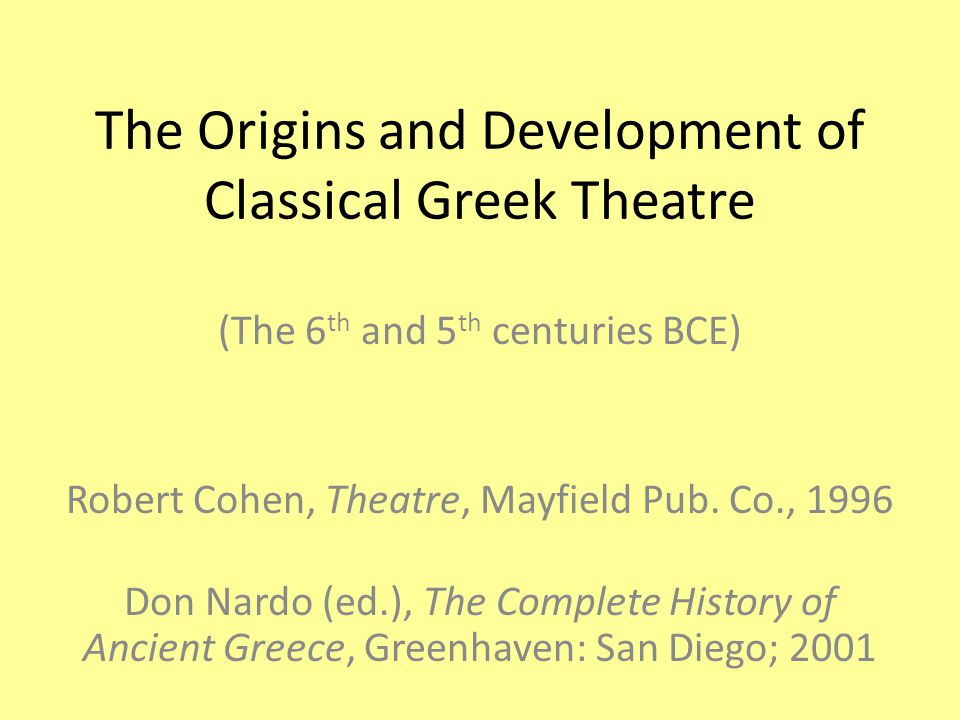 The Origins and Development of Classical Greek Theatre (The 6 th and 5 th centuries BCE) Robert Cohen, Theatre, Mayfield Pub.