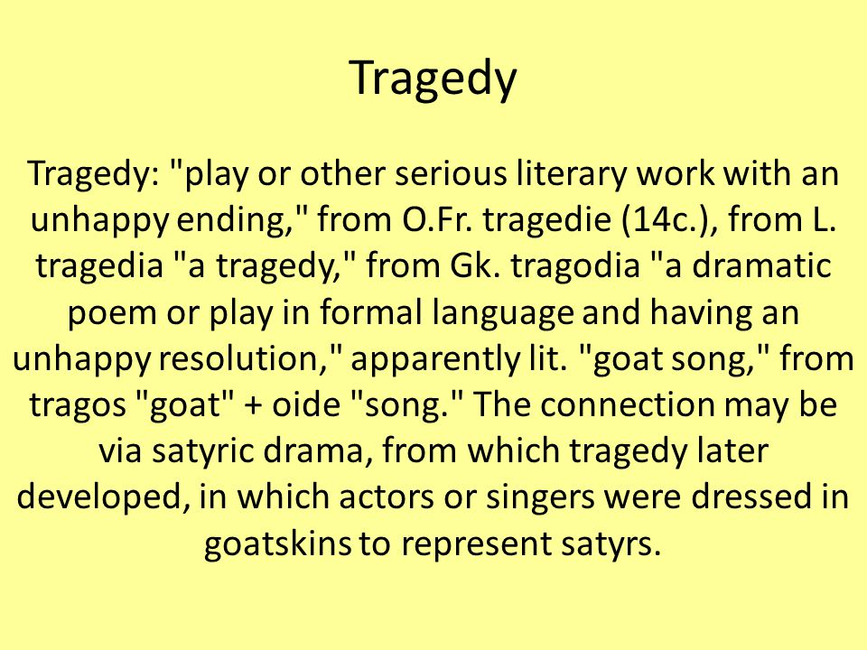 Tragedy Tragedy: play or other serious literary work with an unhappy ending, from O.Fr.