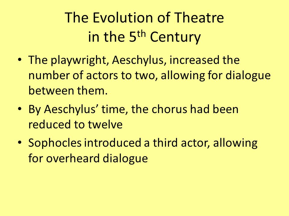 The Evolution of Theatre in the 5 th Century The playwright, Aeschylus, increased the number of actors to two, allowing for dialogue between them.