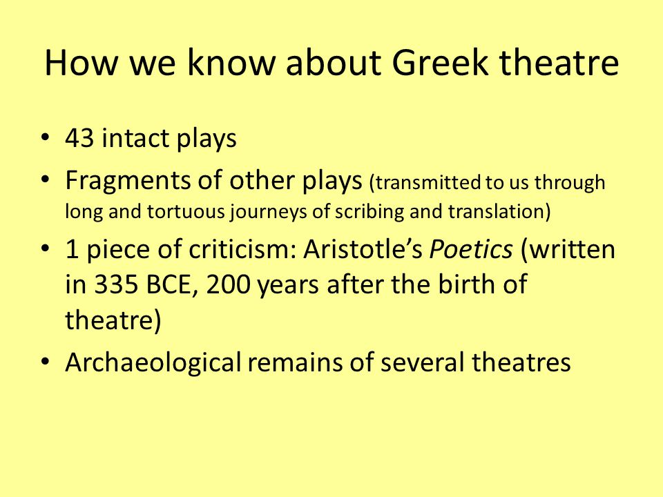 How we know about Greek theatre 43 intact plays Fragments of other plays (transmitted to us through long and tortuous journeys of scribing and translation) 1 piece of criticism: Aristotle's Poetics (written in 335 BCE, 200 years after the birth of theatre) Archaeological remains of several theatres