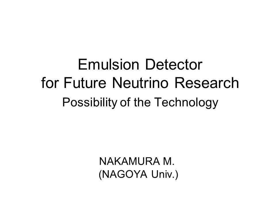 Emulsion Detector for Future Neutrino Research Possibility of the Technology NAKAMURA M. (NAGOYA Univ.)