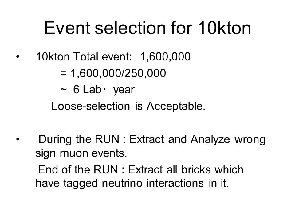 Event selection for 10kton 10kton Total event: 1,600,000 = 1,600,000/250,000 ~ 6 Lab ・ year Loose-selection is Acceptable. During the RUN : Extract an