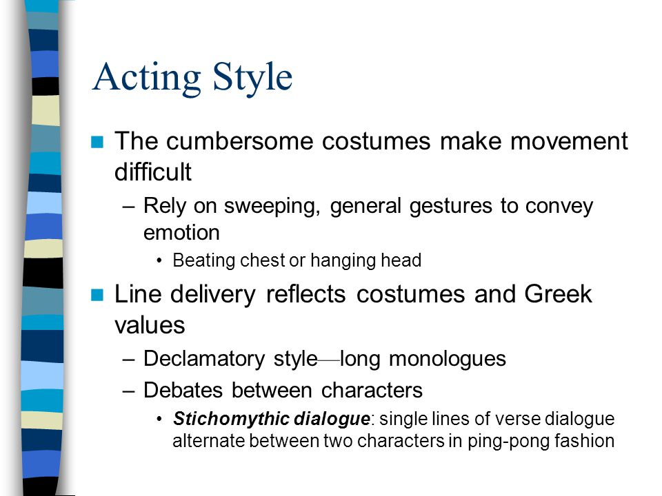 Acting Style The cumbersome costumes make movement difficult –Rely on sweeping, general gestures to convey emotion Beating chest or hanging head Line delivery reflects costumes and Greek values –Declamatory style — long monologues –Debates between characters Stichomythic dialogue: single lines of verse dialogue alternate between two characters in ping-pong fashion