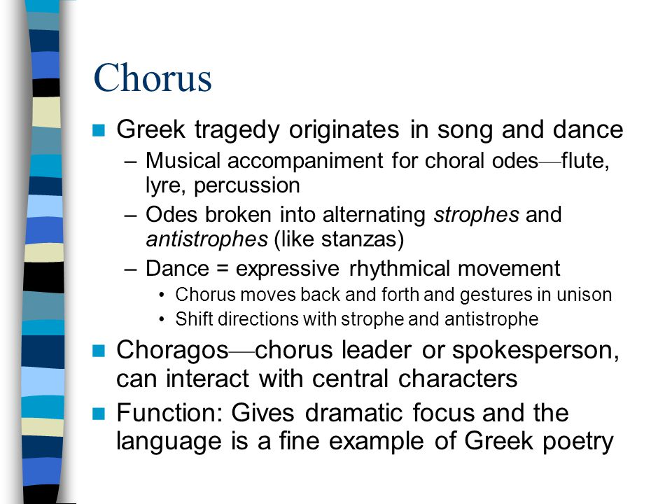 Chorus Greek tragedy originates in song and dance –Musical accompaniment for choral odes — flute, lyre, percussion –Odes broken into alternating strophes and antistrophes (like stanzas) –Dance = expressive rhythmical movement Chorus moves back and forth and gestures in unison Shift directions with strophe and antistrophe Choragos — chorus leader or spokesperson, can interact with central characters Function: Gives dramatic focus and the language is a fine example of Greek poetry