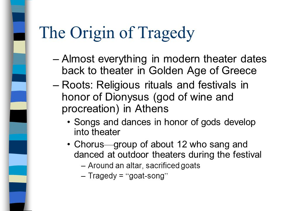 The Origin of Tragedy –Almost everything in modern theater dates back to theater in Golden Age of Greece –Roots: Religious rituals and festivals in honor of Dionysus (god of wine and procreation) in Athens Songs and dances in honor of gods develop into theater Chorus — group of about 12 who sang and danced at outdoor theaters during the festival –Around an altar, sacrificed goats –Tragedy = goat-song