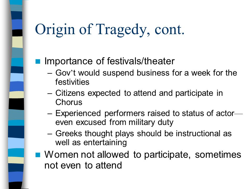 Origin of Tragedy, cont. Importance of festivals/theater –Gov ' t would suspend business for a week for the festivities –Citizens expected to attend a