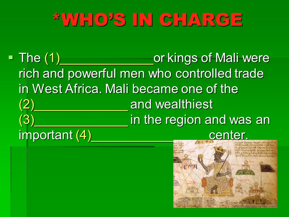 *WHO'S IN CHARGE  The (1)_____________or kings of Mali were rich and powerful men who controlled trade in West Africa.