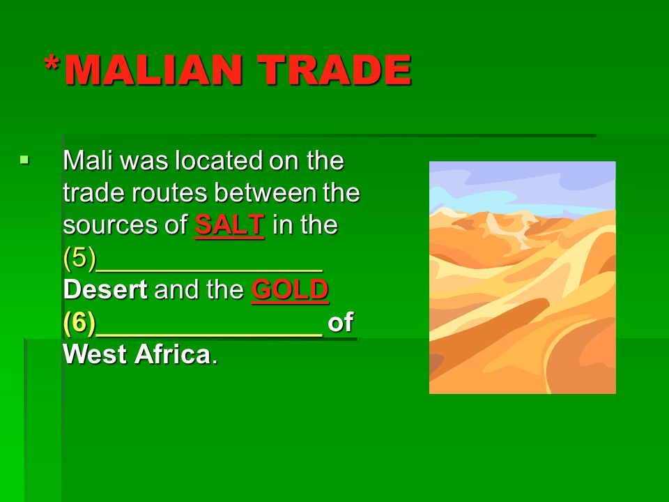 *MALIAN TRADE  Mali was located on the trade routes between the sources of SALT in the (5)_______________ Desert and the GOLD (6)_______________ of West Africa.