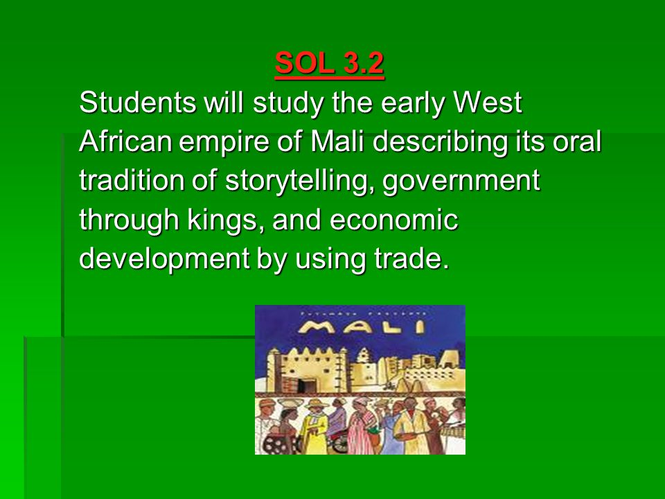 SOL 3.2 Students will study the early West African empire of Mali describing its oral tradition of storytelling, government through kings, and economic development by using trade.