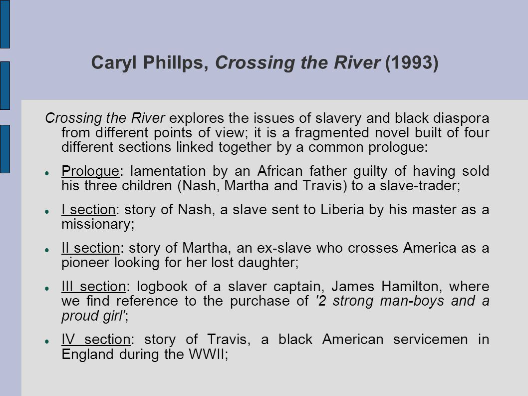 Caryl Phillps, Crossing the River (1993) Crossing the River explores the issues of slavery and black diaspora from different points of view; it is a fragmented novel built of four different sections linked together by a common prologue: Prologue: lamentation by an African father guilty of having sold his three children (Nash, Martha and Travis) to a slave-trader; I section: story of Nash, a slave sent to Liberia by his master as a missionary; II section: story of Martha, an ex-slave who crosses America as a pioneer looking for her lost daughter; III section: logbook of a slaver captain, James Hamilton, where we find reference to the purchase of 2 strong man-boys and a proud girl ; IV section: story of Travis, a black American servicemen in England during the WWII;