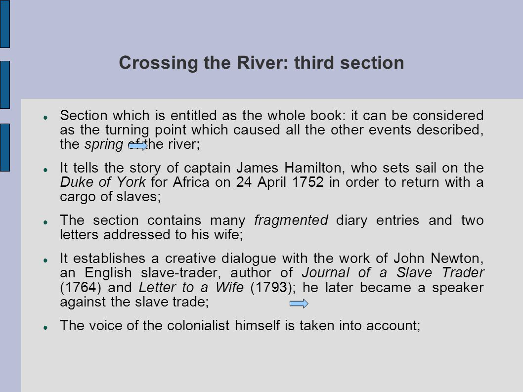 Crossing the River: third section Section which is entitled as the whole book: it can be considered as the turning point which caused all the other events described, the spring of the river; It tells the story of captain James Hamilton, who sets sail on the Duke of York for Africa on 24 April 1752 in order to return with a cargo of slaves; The section contains many fragmented diary entries and two letters addressed to his wife; It establishes a creative dialogue with the work of John Newton, an English slave-trader, author of Journal of a Slave Trader (1764) and Letter to a Wife (1793); he later became a speaker against the slave trade; The voice of the colonialist himself is taken into account;