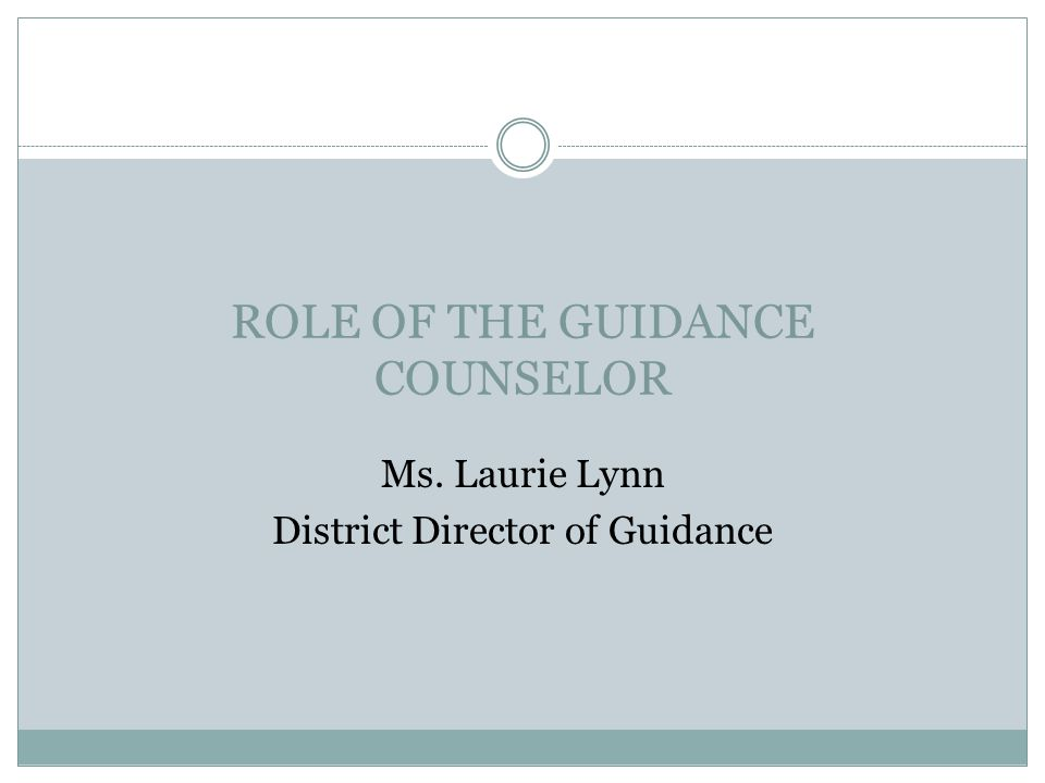 ROLE OF THE GUIDANCE COUNSELOR Ms. Laurie Lynn District Director of Guidance