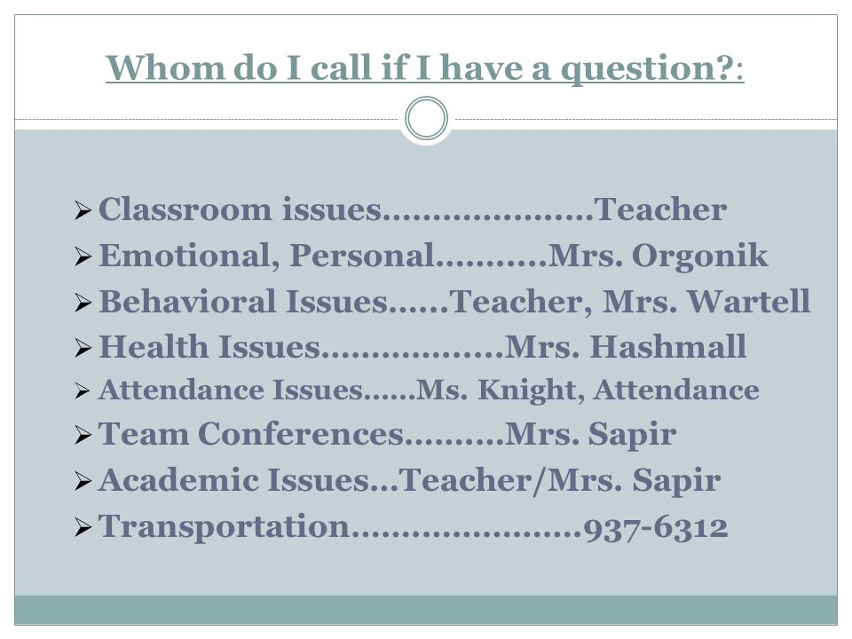 Whom do I call if I have a question :  Classroom issues………….…..…Teacher  Emotional, Personal…….....Mrs.
