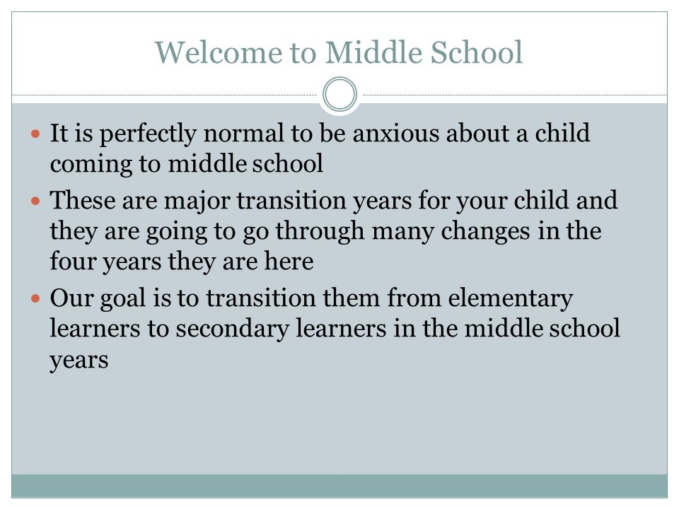 Welcome to Middle School It is perfectly normal to be anxious about a child coming to middle school These are major transition years for your child and they are going to go through many changes in the four years they are here Our goal is to transition them from elementary learners to secondary learners in the middle school years