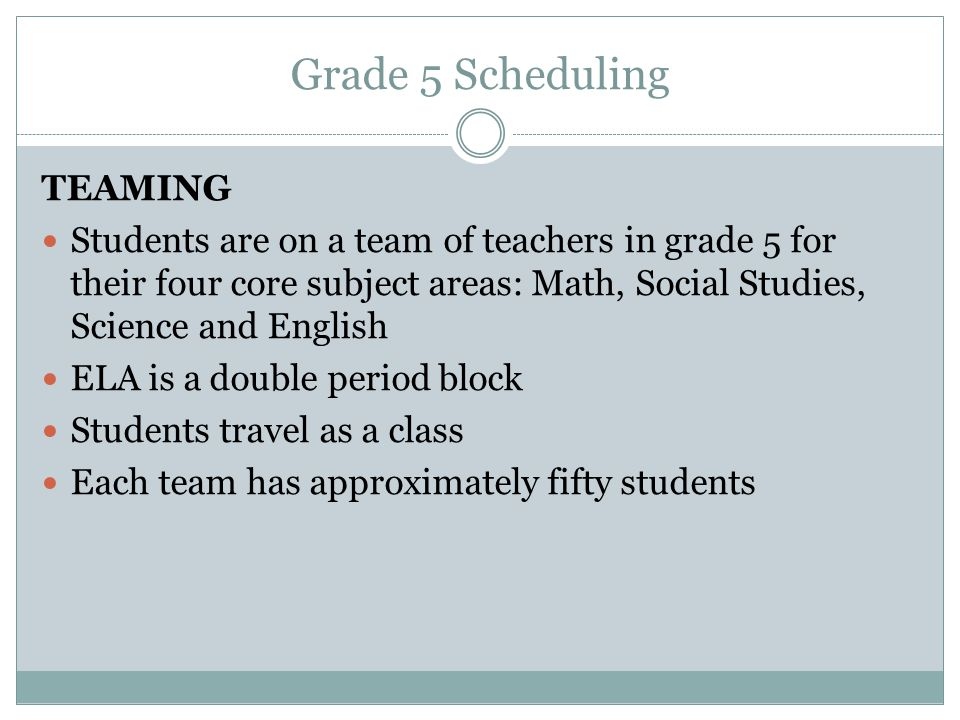Grade 5 Scheduling TEAMING Students are on a team of teachers in grade 5 for their four core subject areas: Math, Social Studies, Science and English ELA is a double period block Students travel as a class Each team has approximately fifty students