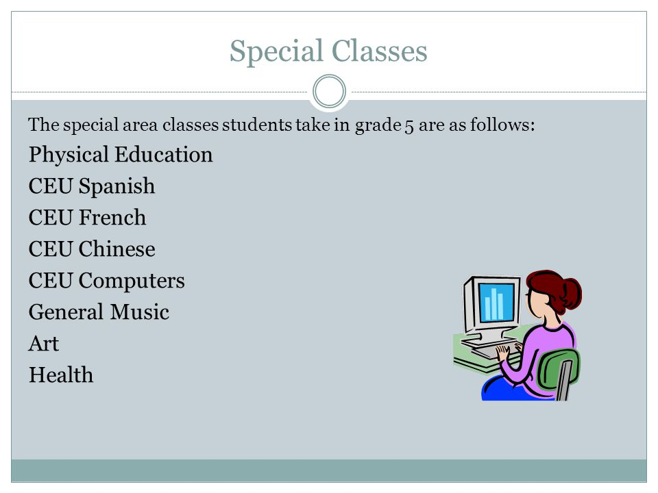 Special Classes The special area classes students take in grade 5 are as follows: Physical Education CEU Spanish CEU French CEU Chinese CEU Computers General Music Art Health