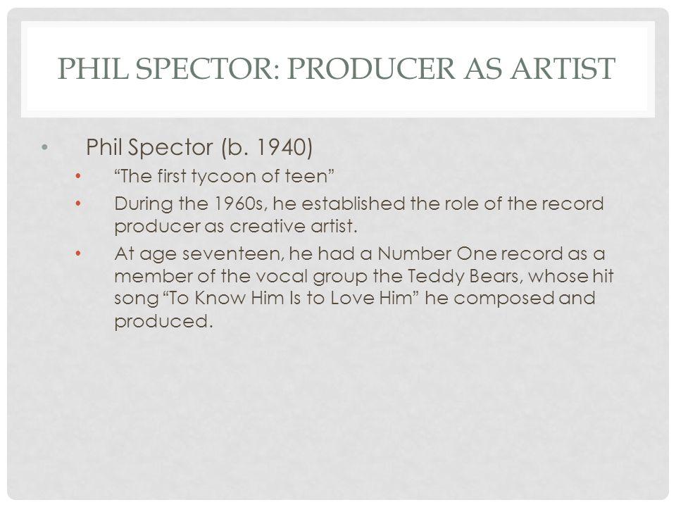 PHIL SPECTOR: PRODUCER AS ARTIST Phil Spector (b.