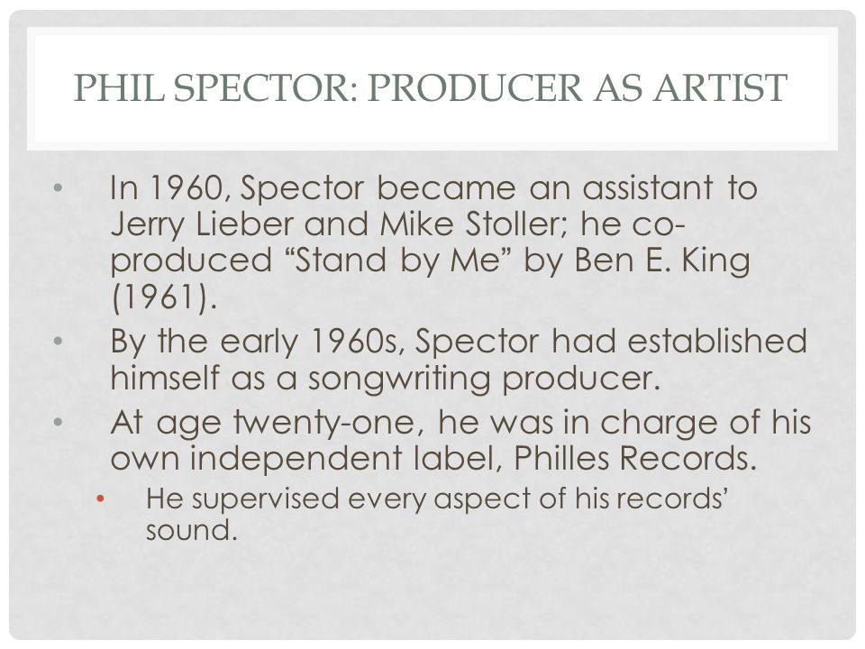 PHIL SPECTOR: PRODUCER AS ARTIST In 1960, Spector became an assistant to Jerry Lieber and Mike Stoller; he co- produced Stand by Me by Ben E.