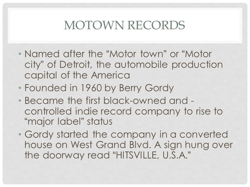 MOTOWN RECORDS Named after the Motor town or Motor city of Detroit, the automobile production capital of the America Founded in 1960 by Berry Gordy Became the first black-owned and - controlled indie record company to rise to major label status Gordy started the company in a converted house on West Grand Blvd.