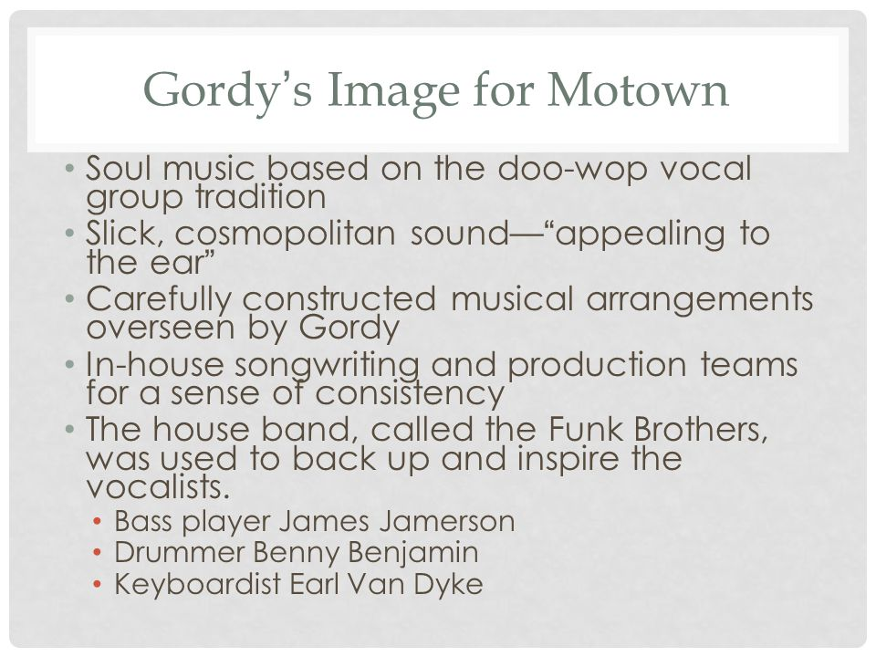 Gordy ' s Image for Motown Soul music based on the doo-wop vocal group tradition Slick, cosmopolitan sound— appealing to the ear Carefully constructed musical arrangements overseen by Gordy In-house songwriting and production teams for a sense of consistency The house band, called the Funk Brothers, was used to back up and inspire the vocalists.