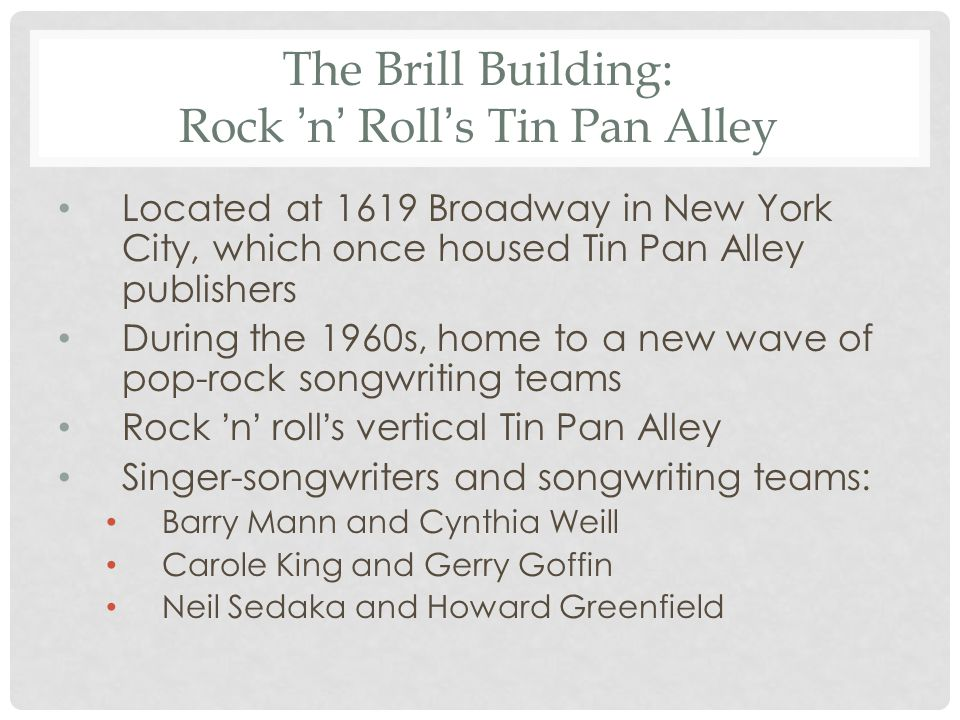The Brill Building: Rock ' n ' Roll ' s Tin Pan Alley Located at 1619 Broadway in New York City, which once housed Tin Pan Alley publishers During the 1960s, home to a new wave of pop-rock songwriting teams Rock ' n ' roll ' s vertical Tin Pan Alley Singer-songwriters and songwriting teams: Barry Mann and Cynthia Weill Carole King and Gerry Goffin Neil Sedaka and Howard Greenfield