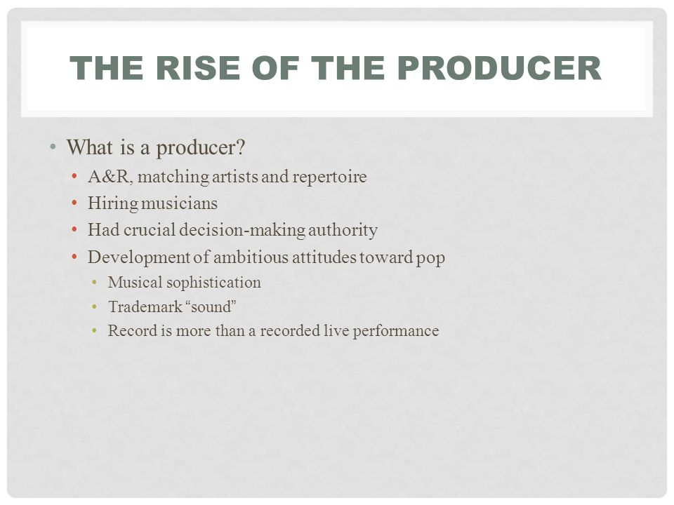THE RISE OF THE PRODUCER What is a producer.