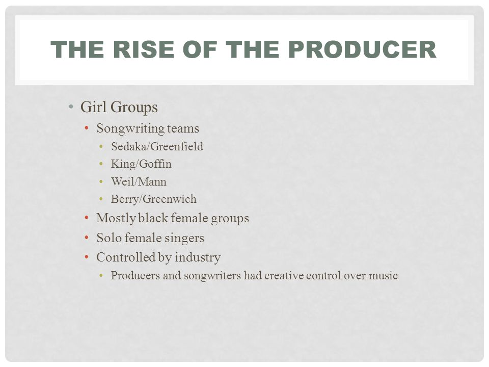 THE RISE OF THE PRODUCER Girl Groups Songwriting teams Sedaka/Greenfield King/Goffin Weil/Mann Berry/Greenwich Mostly black female groups Solo female singers Controlled by industry Producers and songwriters had creative control over music