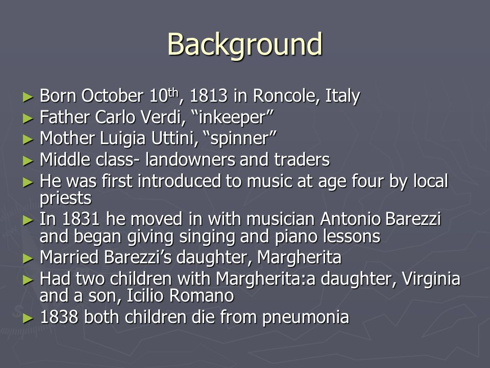 Background ► Born October 10 th, 1813 in Roncole, Italy ► Father Carlo Verdi, inkeeper ► Mother Luigia Uttini, spinner ► Middle class- landowners and traders ► He was first introduced to music at age four by local priests ► In 1831 he moved in with musician Antonio Barezzi and began giving singing and piano lessons ► Married Barezzi's daughter, Margherita ► Had two children with Margherita:a daughter, Virginia and a son, Icilio Romano ► 1838 both children die from pneumonia