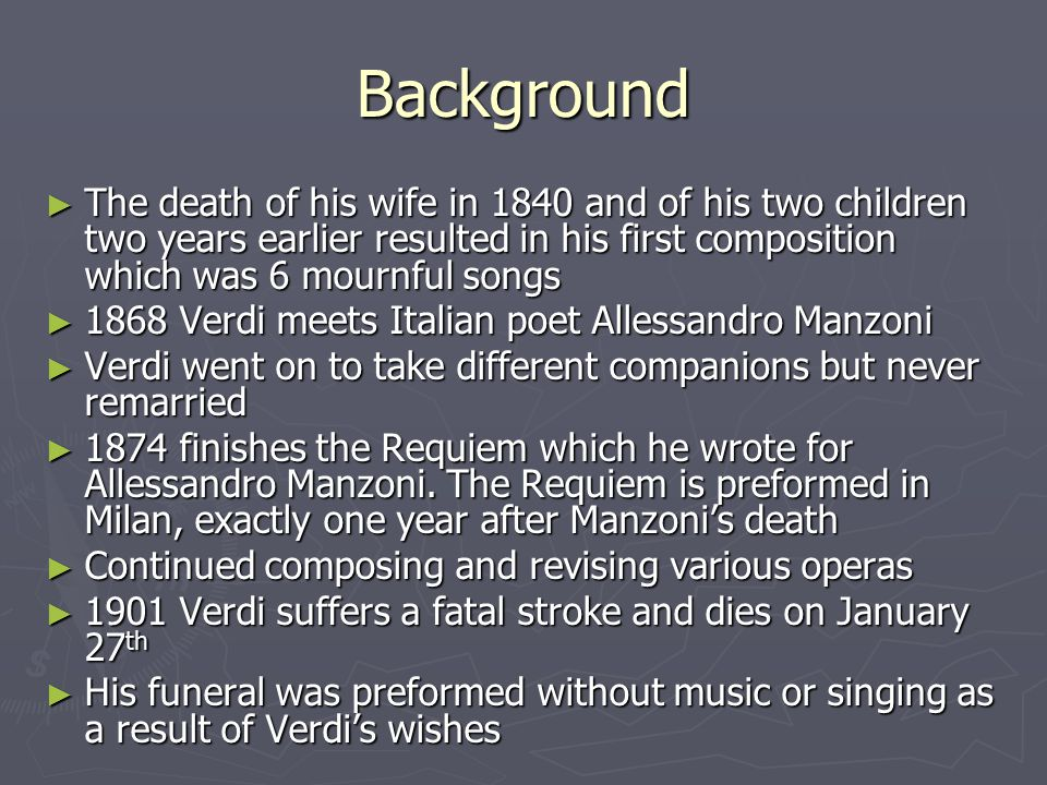 Background ► The death of his wife in 1840 and of his two children two years earlier resulted in his first composition which was 6 mournful songs ► 1868 Verdi meets Italian poet Allessandro Manzoni ► Verdi went on to take different companions but never remarried ► 1874 finishes the Requiem which he wrote for Allessandro Manzoni.