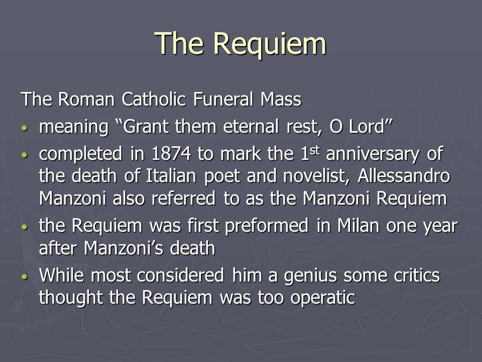 The Requiem The Roman Catholic Funeral Mass meaning Grant them eternal rest, O Lord meaning Grant them eternal rest, O Lord completed in 1874 to mark the 1 st anniversary of the death of Italian poet and novelist, Allessandro Manzoni also referred to as the Manzoni Requiem completed in 1874 to mark the 1 st anniversary of the death of Italian poet and novelist, Allessandro Manzoni also referred to as the Manzoni Requiem the Requiem was first preformed in Milan one year after Manzoni's death the Requiem was first preformed in Milan one year after Manzoni's death While most considered him a genius some critics thought the Requiem was too operatic While most considered him a genius some critics thought the Requiem was too operatic