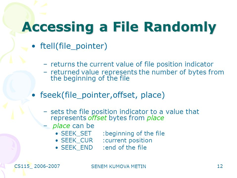 CS115_ 2006-2007 SENEM KUMOVA METIN 12 Accessing a File Randomly ftell(file_pointer) –returns the current value of file position indicator –returned value represents the number of bytes from the beginning of the file fseek(file_pointer,offset, place) –sets the file position indicator to a value that represents offset bytes from place – place can be SEEK_SET:beginning of the file SEEK_CUR :current position SEEK_END:end of the file