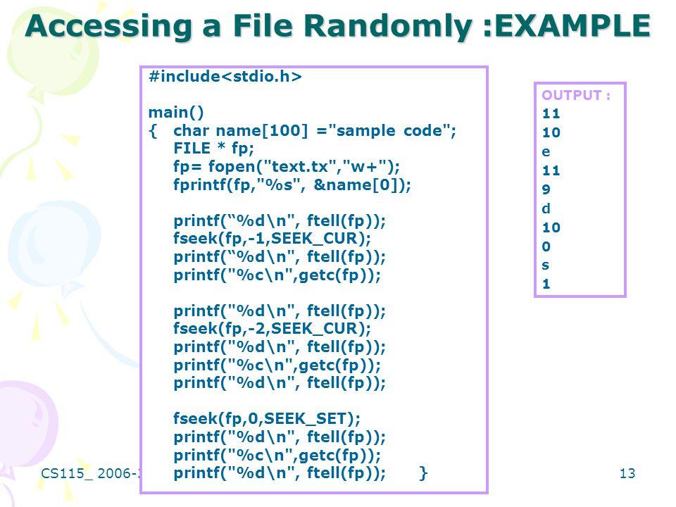 CS115_ 2006-2007 SENEM KUMOVA METIN 13 Accessing a File Randomly :EXAMPLE #include main() {char name[100] = sample code ; FILE * fp; fp= fopen( text.tx , w+ ); fprintf(fp, %s , &name[0]); printf( %d\n , ftell(fp)); fseek(fp,-1,SEEK_CUR); printf( %d\n , ftell(fp)); printf( %c\n ,getc(fp)); printf( %d\n , ftell(fp)); fseek(fp,-2,SEEK_CUR); printf( %d\n , ftell(fp)); printf( %c\n ,getc(fp)); printf( %d\n , ftell(fp)); fseek(fp,0,SEEK_SET); printf( %d\n , ftell(fp)); printf( %c\n ,getc(fp)); printf( %d\n , ftell(fp));} OUTPUT : 11 10 e 11 9 d 10 0 s 1