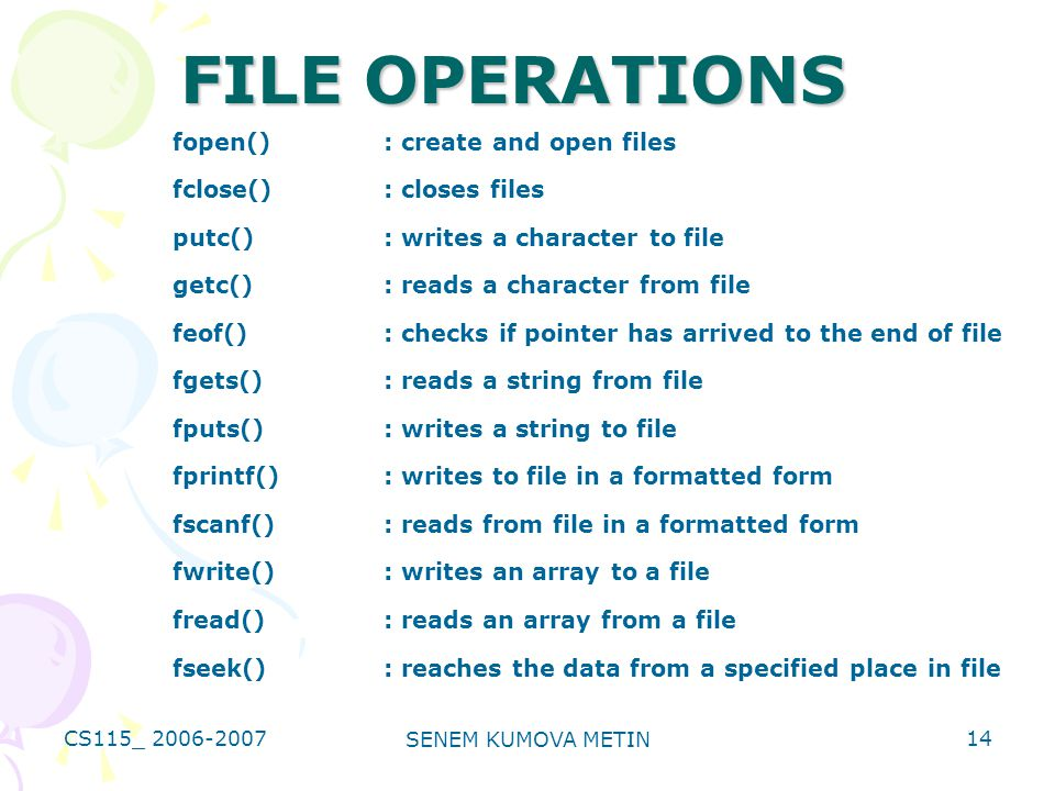 CS115_ 2006-2007 SENEM KUMOVA METIN 14 FILE OPERATIONS fopen(): create and open files fclose(): closes files putc(): writes a character to file getc(): reads a character from file feof(): checks if pointer has arrived to the end of file fgets(): reads a string from file fputs(): writes a string to file fprintf(): writes to file in a formatted form fscanf(): reads from file in a formatted form fwrite(): writes an array to a file fread(): reads an array from a file fseek(): reaches the data from a specified place in file