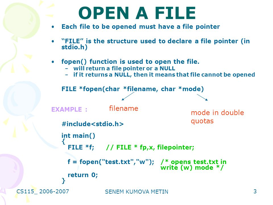 CS115_ 2006-2007 SENEM KUMOVA METIN 3 OPEN A FILE Each file to be opened must have a file pointer FILE is the structure used to declare a file pointer (in stdio.h) fopen() function is used to open the file.