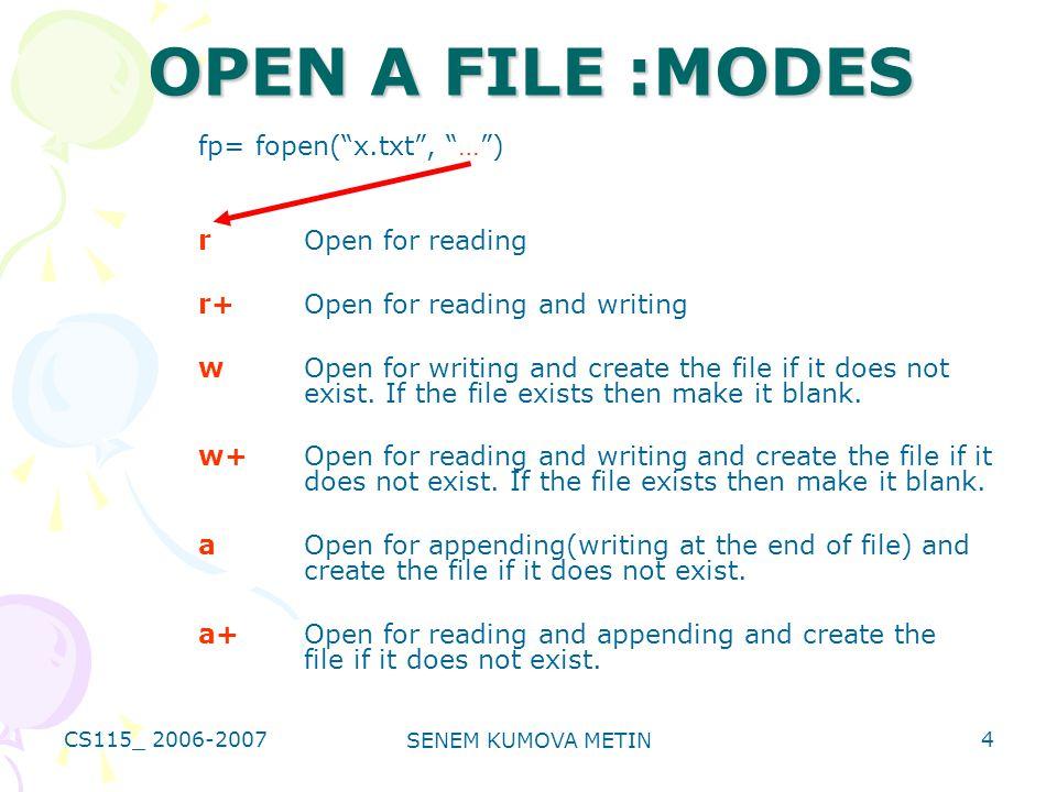 CS115_ 2006-2007 SENEM KUMOVA METIN 4 OPEN A FILE :MODES fp= fopen( x.txt , … ) rOpen for reading r+Open for reading and writing wOpen for writing and create the file if it does not exist.