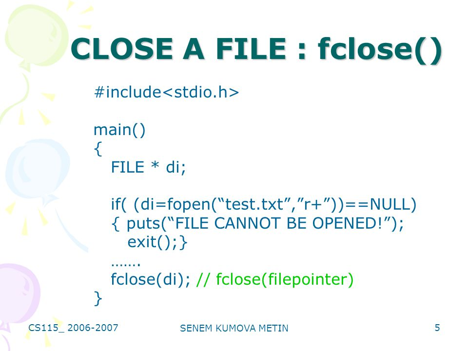 CS115_ 2006-2007 SENEM KUMOVA METIN 5 CLOSE A FILE : fclose() #include main() { FILE * di; if( (di=fopen( test.txt , r+ ))==NULL) { puts( FILE CANNOT BE OPENED! ); exit();} …….