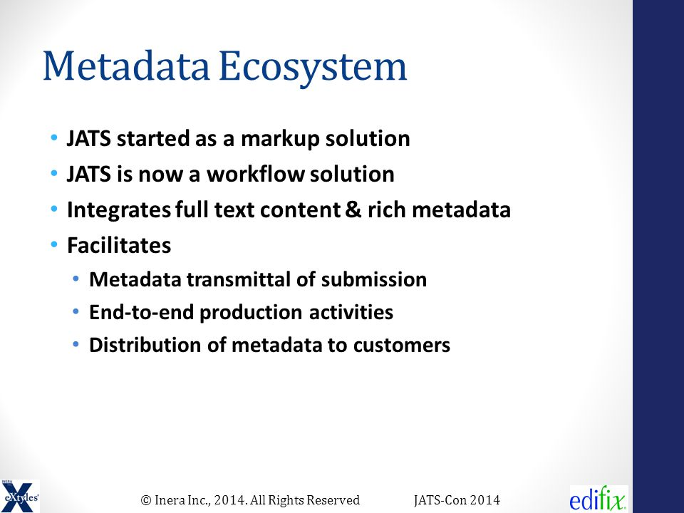 © Inera Inc., 2014. All Rights ReservedJATS-Con 2014 Metadata Ecosystem JATS started as a markup solution JATS is now a workflow solution Integrates f