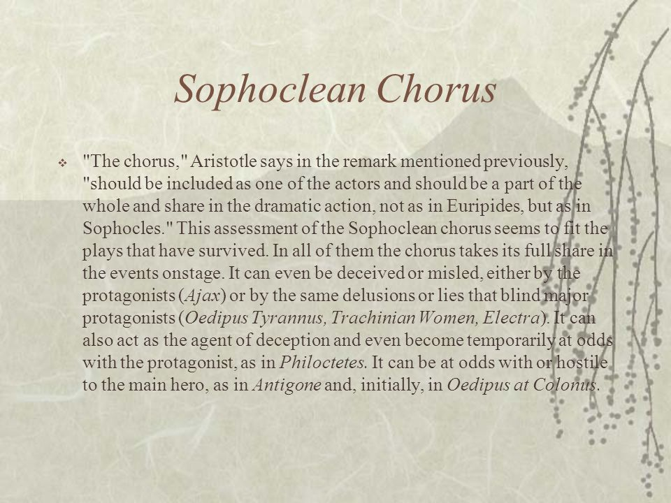 Sophoclean Chorus  The chorus, Aristotle says in the remark mentioned previously, should be included as one of the actors and should be a part of the whole and share in the dramatic action, not as in Euripides, but as in Sophocles. This assessment of the Sophoclean chorus seems to fit the plays that have survived.