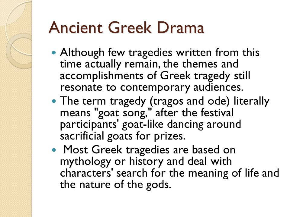 Ancient Greek Drama Although few tragedies written from this time actually remain, the themes and accomplishments of Greek tragedy still resonate to contemporary audiences.