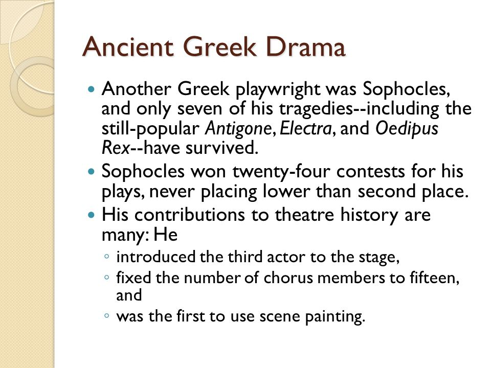 Ancient Greek Drama Another Greek playwright was Sophocles, and only seven of his tragedies--including the still-popular Antigone, Electra, and Oedipus Rex--have survived.