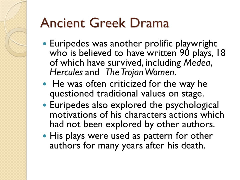 Ancient Greek Drama Euripedes was another prolific playwright who is believed to have written 90 plays, 18 of which have survived, including Medea, Hercules and The Trojan Women.