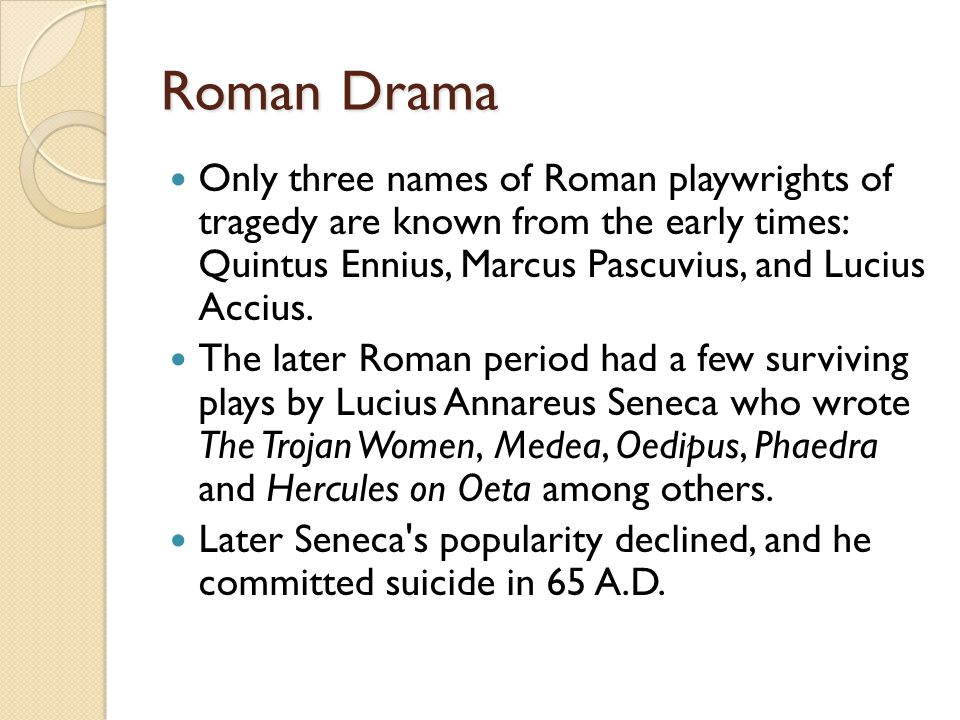 Roman Drama Only three names of Roman playwrights of tragedy are known from the early times: Quintus Ennius, Marcus Pascuvius, and Lucius Accius.