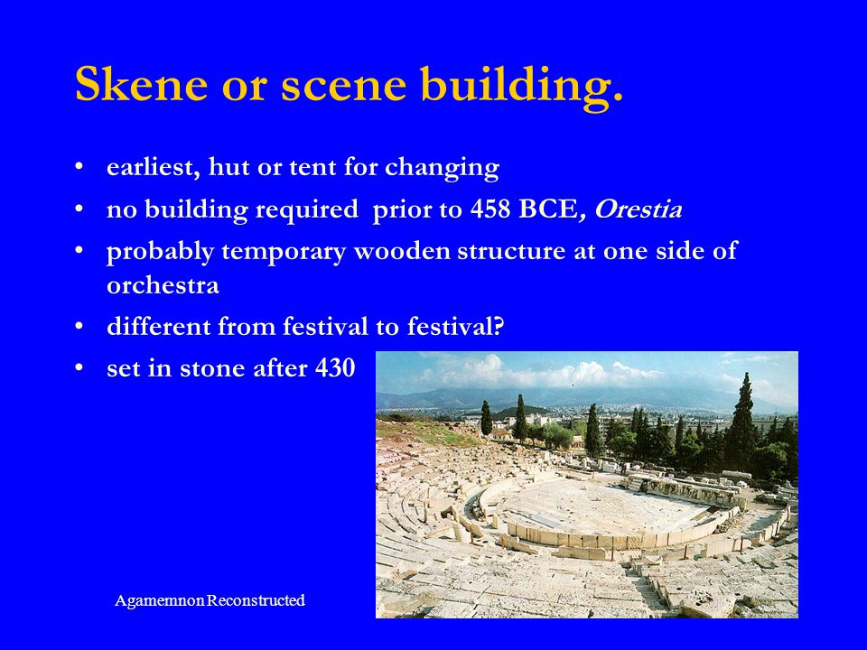 Agamemnon Reconstructed 52 Skene or scene building. earliest, hut or tent for changing no building required prior to 458 BCE, Orestia probably tempora