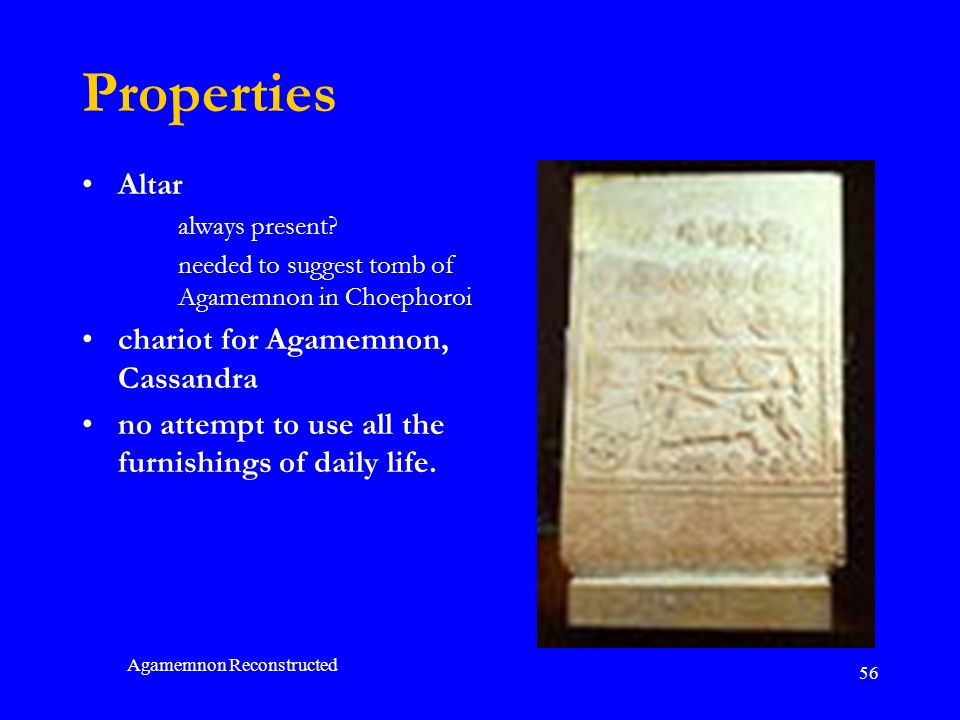 Agamemnon Reconstructed 56 Properties Altar always present? needed to suggest tomb of Agamemnon in Choephoroi chariot for Agamemnon, Cassandra no atte