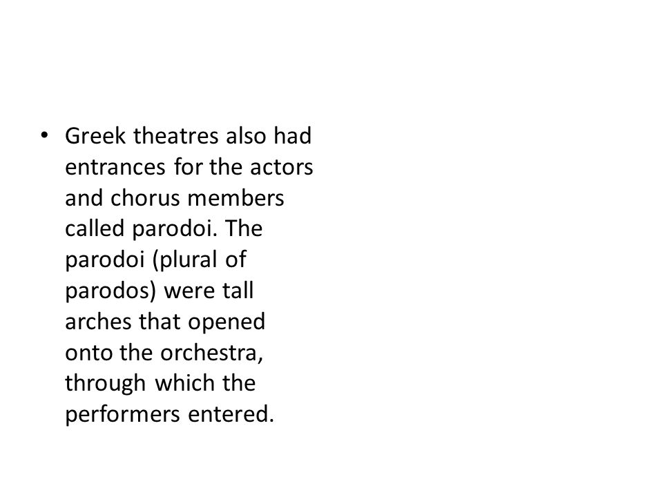 Greek theatres also had entrances for the actors and chorus members called parodoi.
