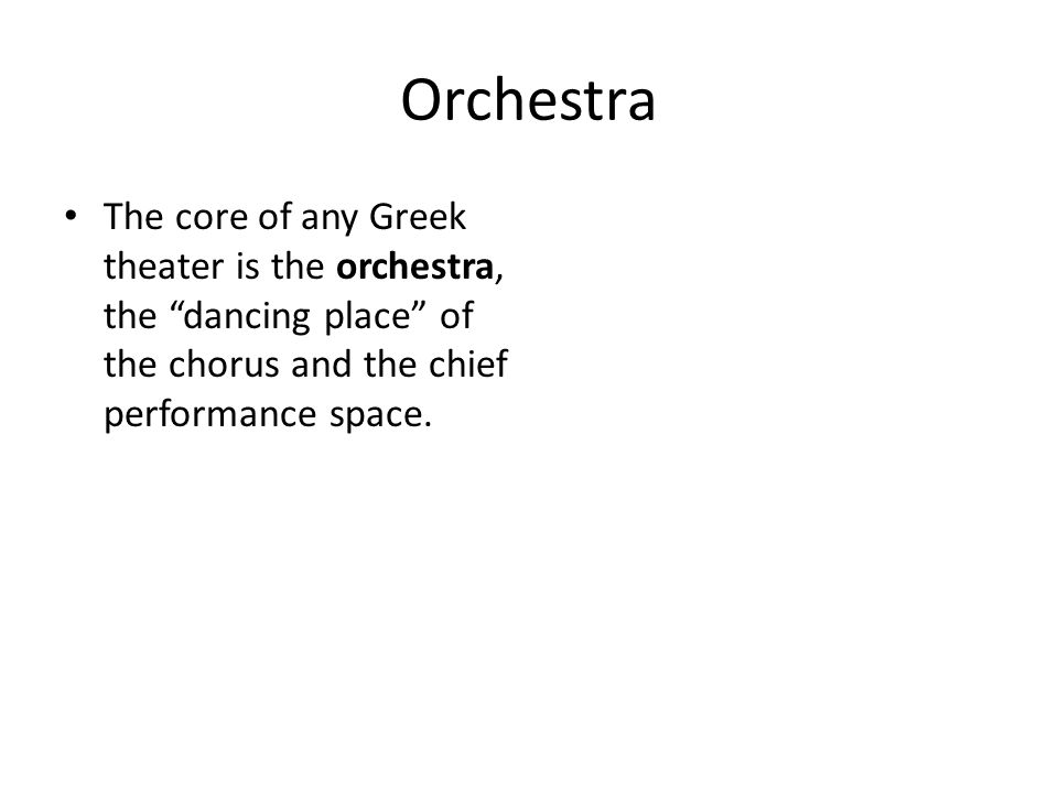 Orchestra The core of any Greek theater is the orchestra, the dancing place of the chorus and the chief performance space.