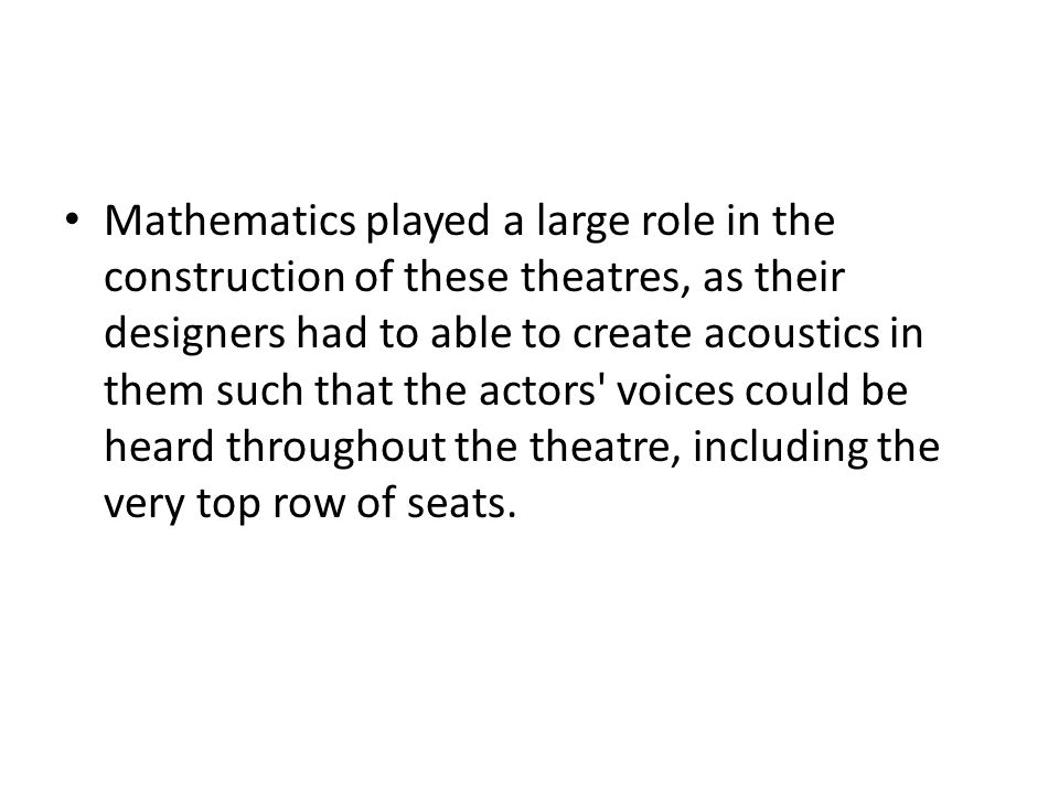 Mathematics played a large role in the construction of these theatres, as their designers had to able to create acoustics in them such that the actors voices could be heard throughout the theatre, including the very top row of seats.