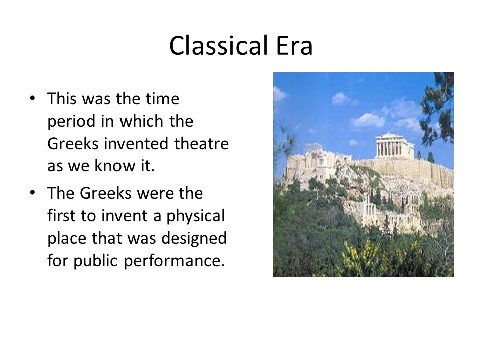 Classical Era This was the time period in which the Greeks invented theatre as we know it.